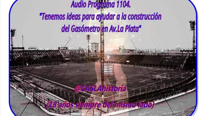 Audio Programa N° 1104. «Tenemos ideas para ayudar a la construcción del Gasómetro en Av.La Plata»