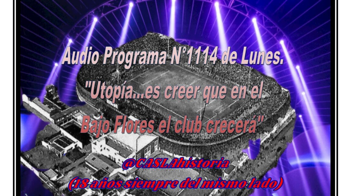 Audio Programa N° 1114. «Utopía….. es creer que en el Bajo Flores el club crecerá»